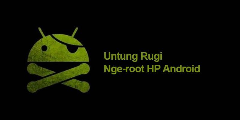Keuntungan Dan Kerugian Root Hp Android