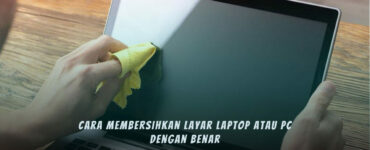 Cara Membersihkan Layar Laptop Dengan Tepat